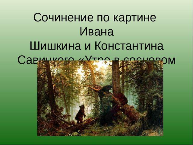Сочинение по картине Ивана ШишкинаиКонстантина Савицкого «Утро в сосновом б...