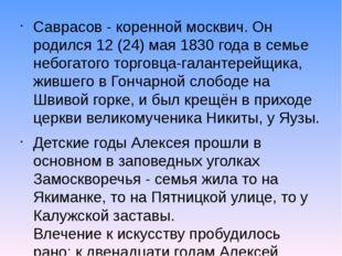 Саврасов - коренной москвич. Он родился 12 (24) мая 1830 года в семье небогат