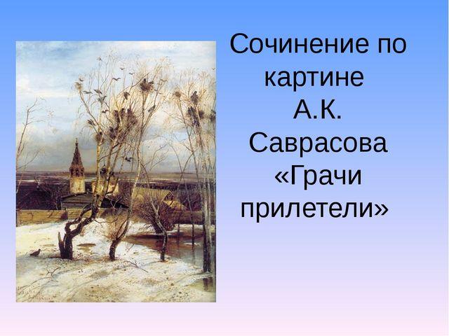 Сочинение по картине А.К. Саврасова «Грачи прилетели»