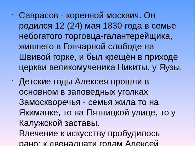 Саврасов - коренной москвич. Он родился 12 (24) мая 1830 года в семье небогат...