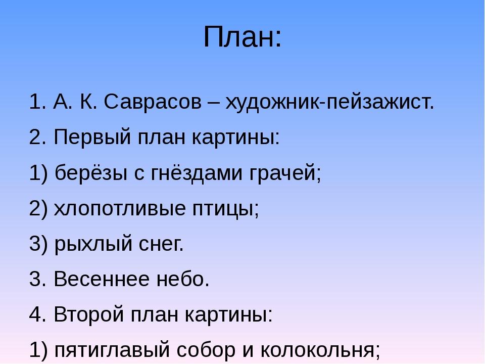 План: 1. А. К. Саврасов – художник-пейзажист. 2. Первый план картины: 1) берё...