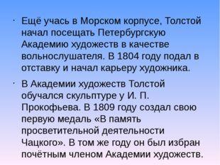 Ещё учась в Морском корпусе, Толстой начал посещать Петербургскую Академию ху
