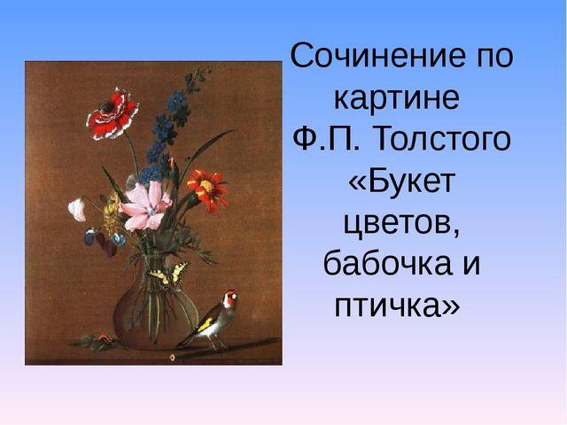 Сочинение по картине Ф.П. Толстого «Букет цветов, бабочка и птичка»