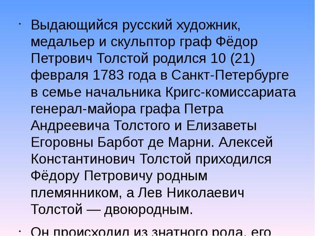 Выдающийся русский художник, медальер и скульптор граф Фёдор Петрович Толстой...