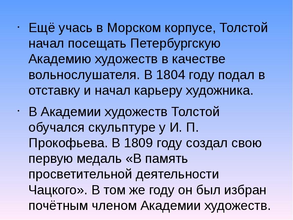 Ещё учась в Морском корпусе, Толстой начал посещать Петербургскую Академию ху...