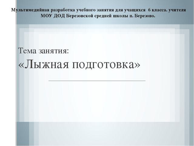 Тема занятия: «Лыжная подготовка» Мультимедийная разработка учебного занятия...