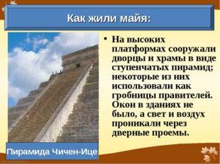 На высоких платформах сооружали дворцы и храмы в виде ступенчатых пирамид; не
