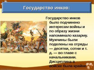 Государство инков было подчинено интересам войны и по образу жизни напоминало