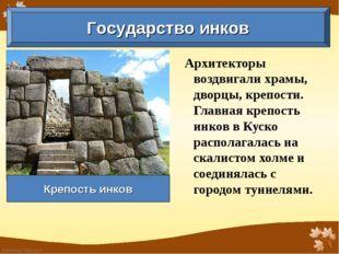 Архитекторы воздвигали храмы, дворцы, крепости. Главная крепость инков в Куск