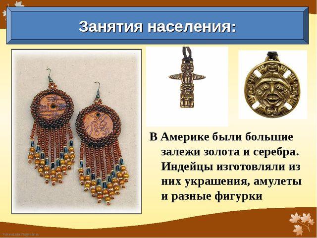 В Америке были большие залежи золота и серебра. Индейцы изготовляли из них ук...