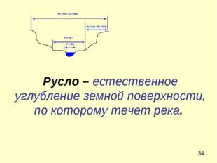 Русло – естественное углубление земной поверхности, по которому течет река.