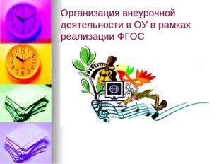 Организация внеурочной деятельности в ОУ в рамках реализации ФГОС