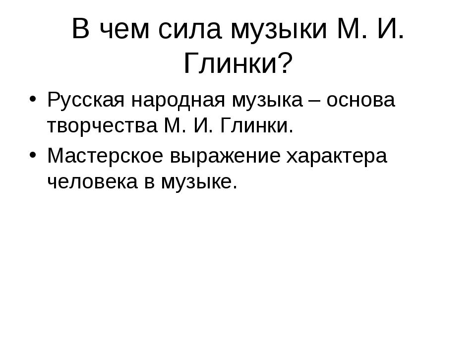 В чем сила музыки М. И. Глинки? Русская народная музыка – основа творчества М...