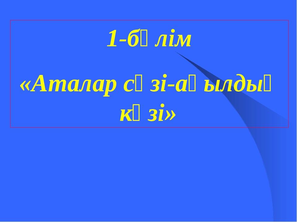 1-бөлім «Аталар сөзі-ақылдың көзі»