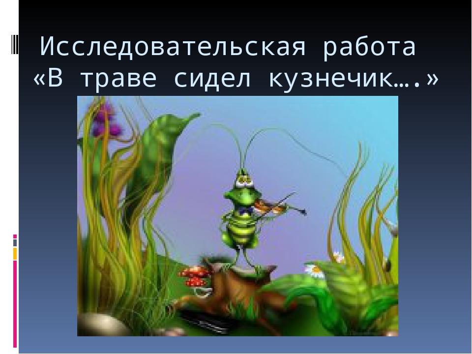 Исследовательская работа «В траве сидел кузнечик….»