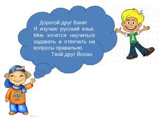 Дорогой друг Ваня! Я изучаю русский язык. Мне хочется научиться задавать и от