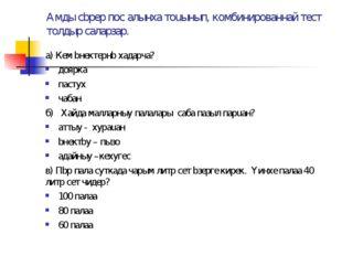 Амды сbрер пос алынxа тоuынып, комбинированнай тест толдыр саларзар. а) Кем b