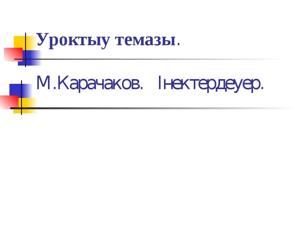 Уроктыy темазы. М.Карачаков. Iнектердеyер.