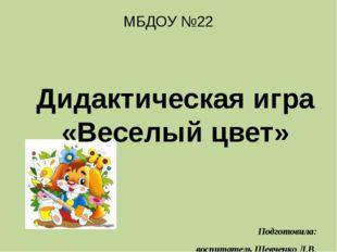 МБДОУ №22 Дидактическая игра «Веселый цвет» Подготовила: воспитатель Шевченк