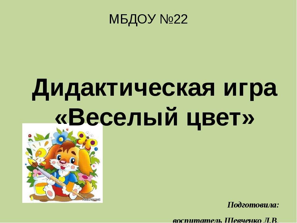 МБДОУ №22 Дидактическая игра «Веселый цвет» Подготовила: воспитатель Шевченк...