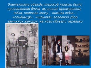 Элементами одежды терской казачки были: приталенная блуза вышитая орнаментом;