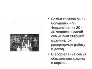 Семьи казаков были большими – 3-4поколения из 20 – 30 человек. Главой семьи б