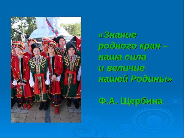 «Знание родного края – наша сила и величие нашей Родины» Ф.А. Щербина