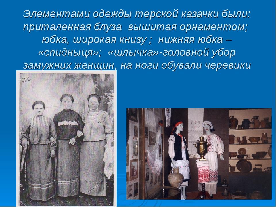 Элементами одежды терской казачки были: приталенная блуза вышитая орнаментом;...