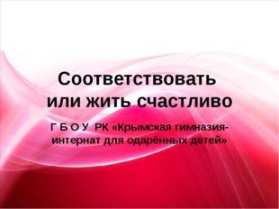 Соответствовать или жить счастливо Г Б О У РК «Крымская гимназия- интернат дл