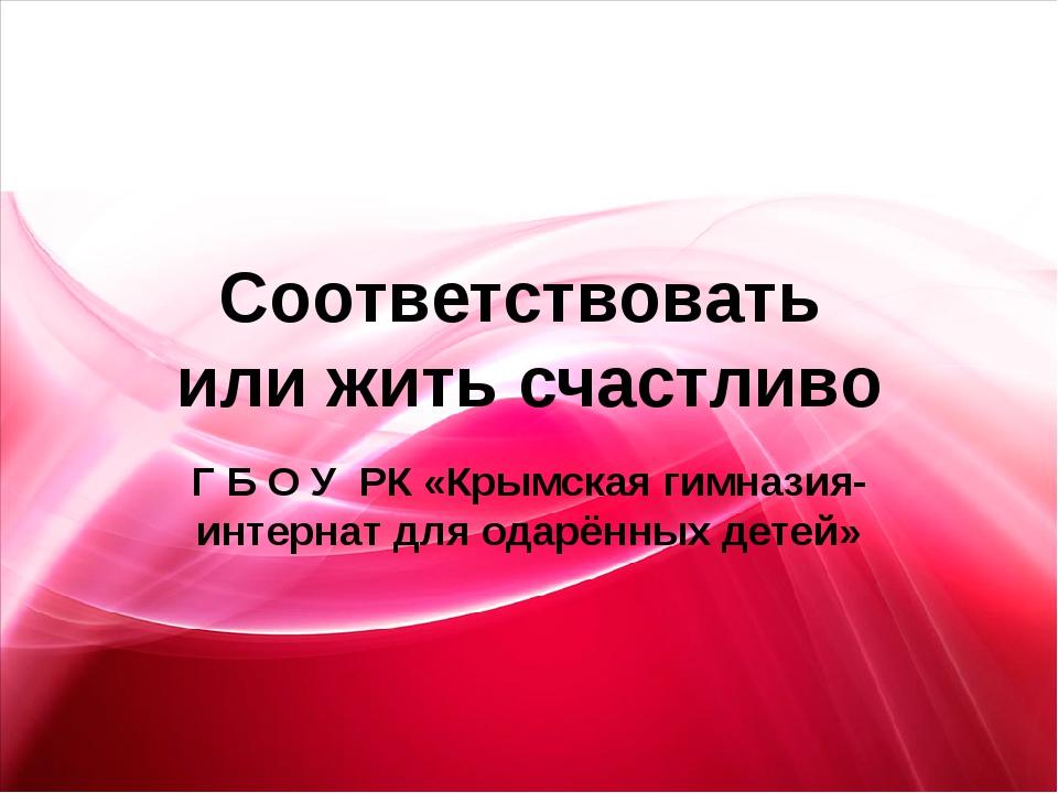 Соответствовать или жить счастливо Г Б О У РК «Крымская гимназия- интернат дл...