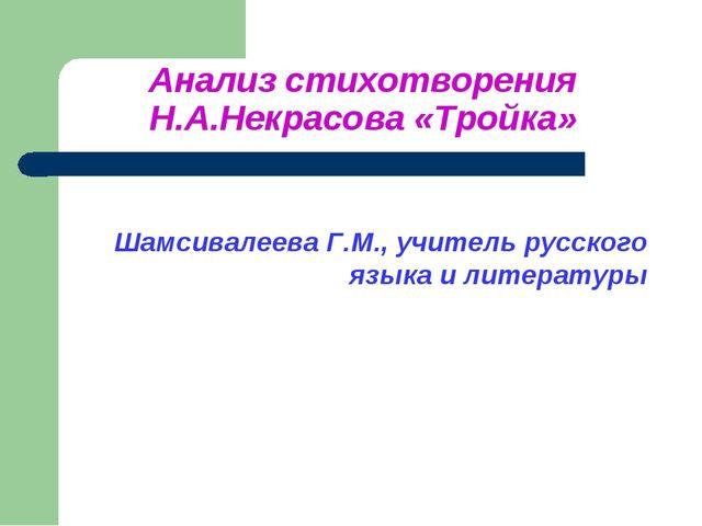Анализ стихотворения Н.А.Некрасова «Тройка» Шамсивалеева Г.М., учитель русско...