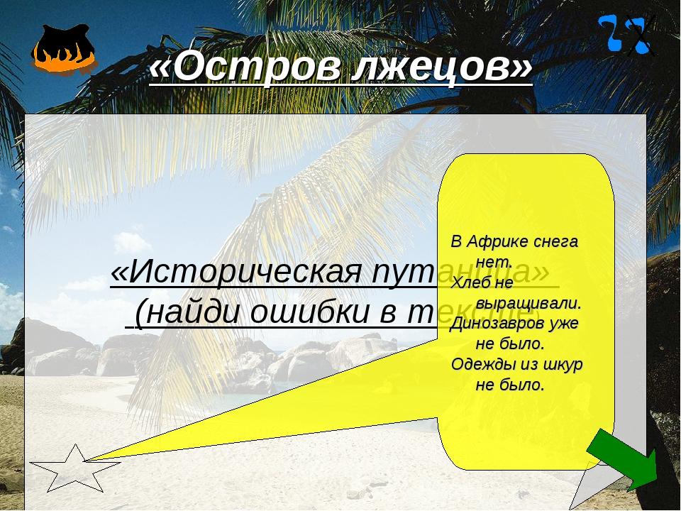 «Остров лжецов» «Историческая путаница» (найди ошибки в тексте) В Африке снег...