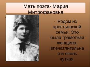Мать поэта- Мария Митрофановна Родом из крестьянской семьи. Это была грамотна