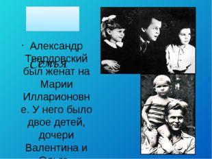 Семья Александр Твардовский был женат на Марии Илларионовне. У него было дво