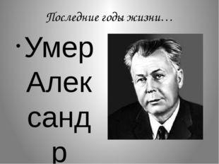 Последние годы жизни… Умер Александр Трифонович Твардовский от рака легких 18