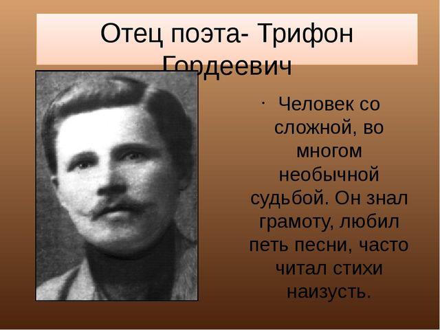 Отец поэта- Трифон Гордеевич Человек со сложной, во многом необычной судьбой....