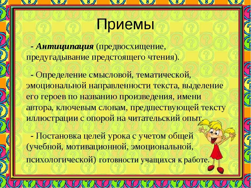 Приемы - Антиципация (предвосхищение, предугадывание предстоящего чтения). -...