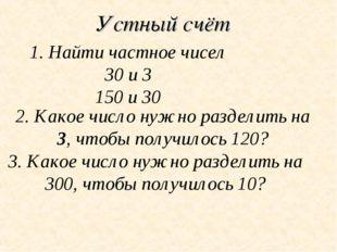Устный счёт 1. Найти частное чисел 30 и 3 150 и 30 2. Какое число нужно разде