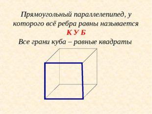 Прямоугольный параллелепипед, у которого всё ребра равны называется К У Б Все
