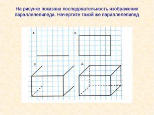 На рисунке показана последовательность изображения параллелепипеда. Начертите