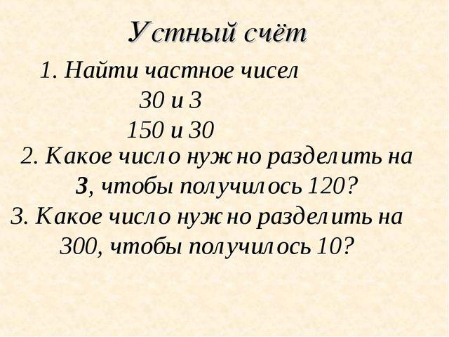 Устный счёт 1. Найти частное чисел 30 и 3 150 и 30 2. Какое число нужно разде...