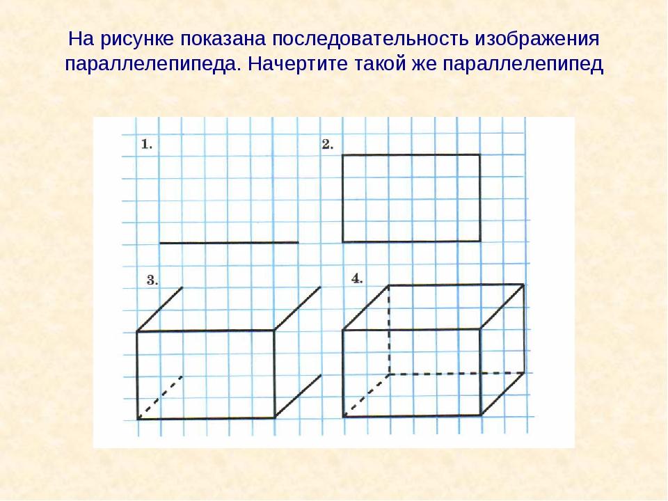 На рисунке показана последовательность изображения параллелепипеда. Начертите...