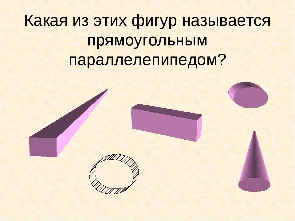 Какая из этих фигур называется прямоугольным параллелепипедом?