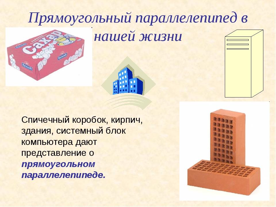 Прямоугольный параллелепипед в нашей жизни Спичечный коробок, кирпич, здания,...