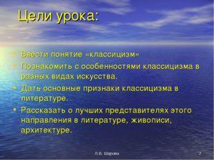 Л.В. Шарова * Цели урока: Ввести понятие «классицизм» Познакомить с особеннос