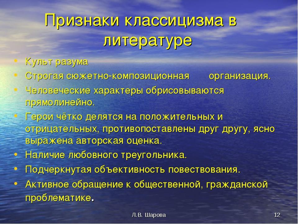 Л.В. Шарова * Признаки классицизма в литературе Культ разума Строгая сюжетно-...