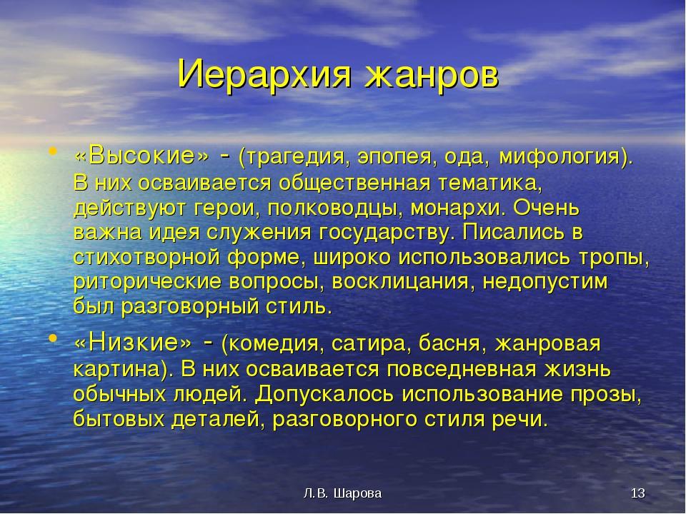 Л.В. Шарова * Иерархия жанров «Высокие» - (трагедия, эпопея, ода, мифология)....