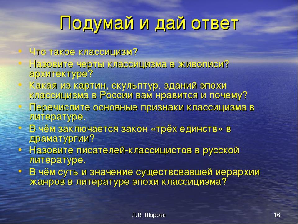 Л.В. Шарова * Подумай и дай ответ Что такое классицизм? Назовите черты класси...
