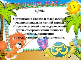 цель: Организация отдыха и оздоровления учащихся школы в летний период. Созда