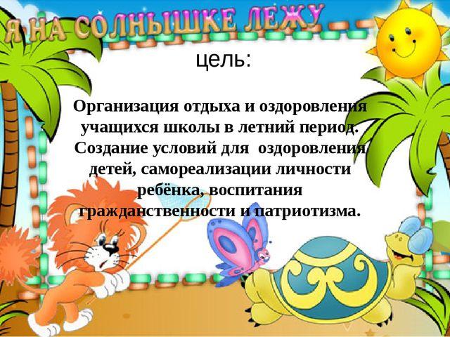 цель: Организация отдыха и оздоровления учащихся школы в летний период. Созда...